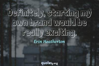 Photo Quote of Definitely, starting my own brand would be really exciting.