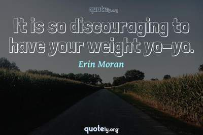 Photo Quote of It is so discouraging to have your weight yo-yo.