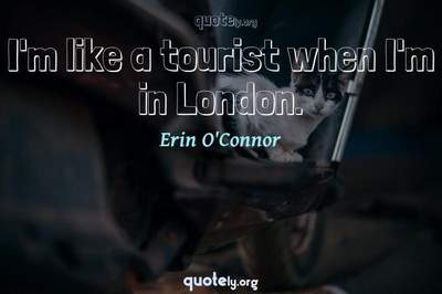 Photo Quote of I'm like a tourist when I'm in London.
