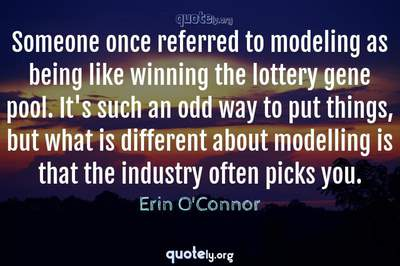 Photo Quote of Someone once referred to modeling as being like winning the lottery gene pool. It's such an odd way to put things, but what is different about modelling is that the industry often picks you.