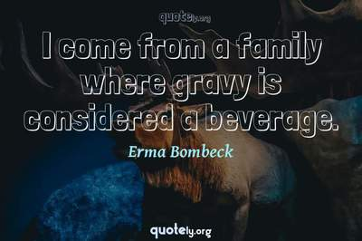 Photo Quote of I come from a family where gravy is considered a beverage.