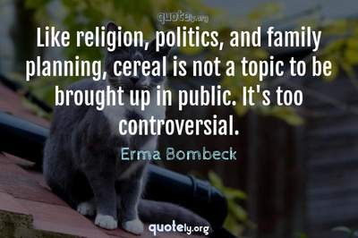 Photo Quote of Like religion, politics, and family planning, cereal is not a topic to be brought up in public. It's too controversial.