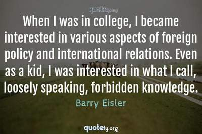 Photo Quote of When I was in college, I became interested in various aspects of foreign policy and international relations. Even as a kid, I was interested in what I call, loosely speaking, forbidden knowledge.