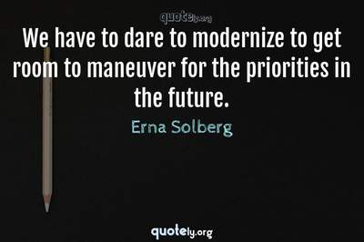 Photo Quote of We have to dare to modernize to get room to maneuver for the priorities in the future.