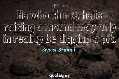 Photo Quote of He who thinks he is raising a mound may only in reality be digging a pit.