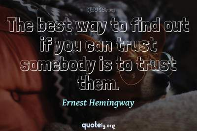 Photo Quote of The best way to find out if you can trust somebody is to trust them.