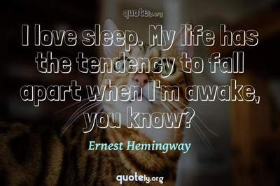 Photo Quote of I love sleep. My life has the tendency to fall apart when I'm awake, you know?