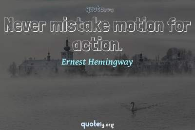 Photo Quote of Never mistake motion for action.