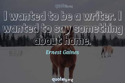 Photo Quote of I wanted to be a writer. I wanted to say something about home.