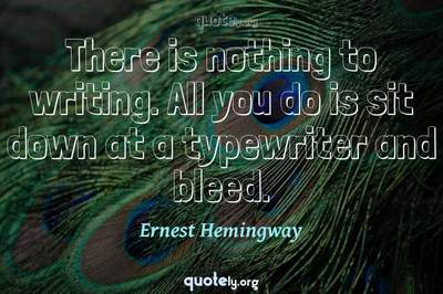 Photo Quote of There is nothing to writing. All you do is sit down at a typewriter and bleed.