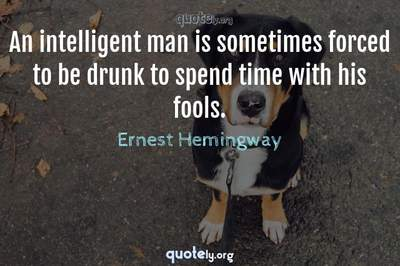 Photo Quote of An intelligent man is sometimes forced to be drunk to spend time with his fools.