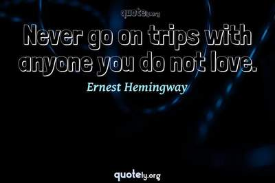 Photo Quote of Never go on trips with anyone you do not love.