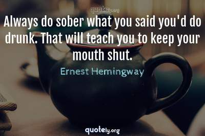 Photo Quote of Always do sober what you said you'd do drunk. That will teach you to keep your mouth shut.
