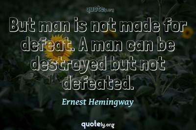 Photo Quote of But man is not made for defeat. A man can be destroyed but not defeated.