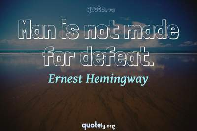 Photo Quote of Man is not made for defeat.