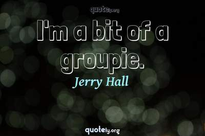 Photo Quote of I'm a bit of a groupie.