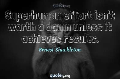 Photo Quote of Superhuman effort isn't worth a damn unless it achieves results.