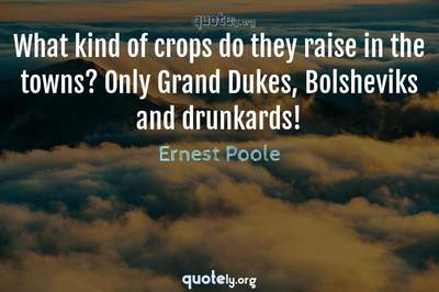 Photo Quote of What kind of crops do they raise in the towns? Only Grand Dukes, Bolsheviks and drunkards!