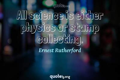 Photo Quote of All science is either physics or stamp collecting.