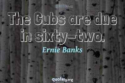 Photo Quote of The Cubs are due in sixty-two.