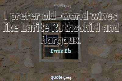 Photo Quote of I prefer old-world wines like Lafite Rothschild and Margaux.