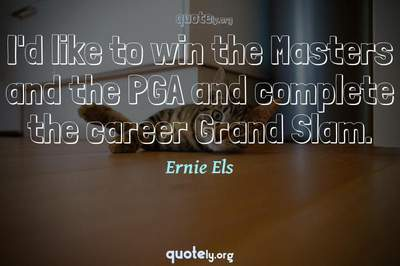Photo Quote of I'd like to win the Masters and the PGA and complete the career Grand Slam.