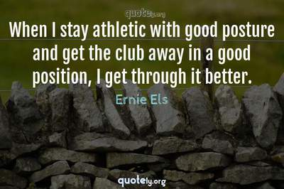 Photo Quote of When I stay athletic with good posture and get the club away in a good position, I get through it better.