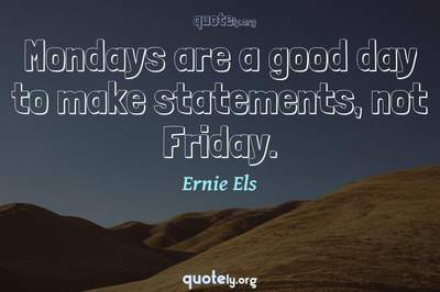 Photo Quote of Mondays are a good day to make statements, not Friday.