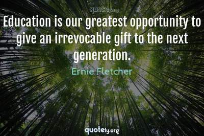 Photo Quote of Education is our greatest opportunity to give an irrevocable gift to the next generation.