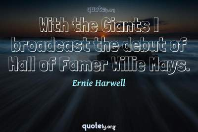 Photo Quote of With the Giants I broadcast the debut of Hall of Famer Willie Mays.