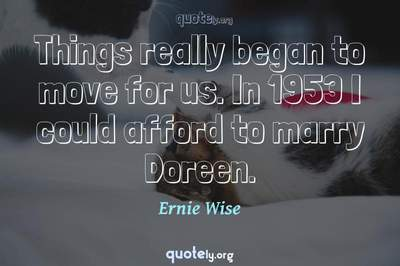 Photo Quote of Things really began to move for us. In 1953 I could afford to marry Doreen.