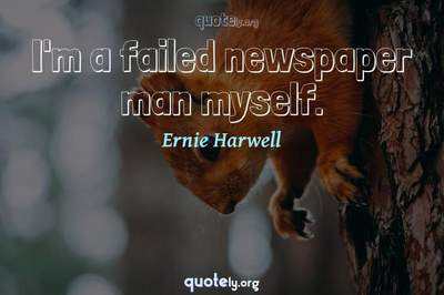 Photo Quote of I'm a failed newspaper man myself.