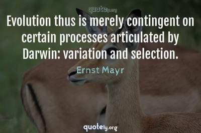 Photo Quote of Evolution thus is merely contingent on certain processes articulated by Darwin: variation and selection.