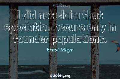 Photo Quote of I did not claim that speciation occurs only in founder populations.