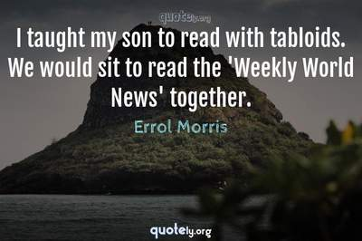Photo Quote of I taught my son to read with tabloids. We would sit to read the 'Weekly World News' together.