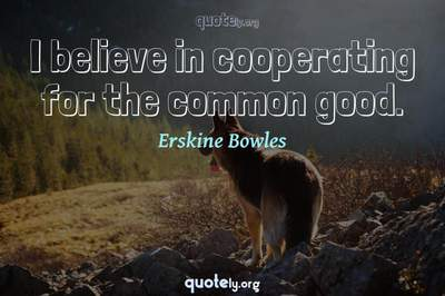Photo Quote of I believe in cooperating for the common good.