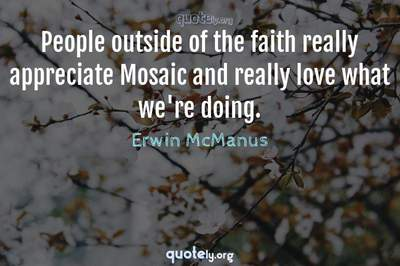 Photo Quote of People outside of the faith really appreciate Mosaic and really love what we're doing.