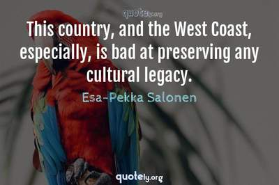 Photo Quote of This country, and the West Coast, especially, is bad at preserving any cultural legacy.