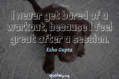 Photo Quote of I never get bored of a workout, because I feel great after a session.