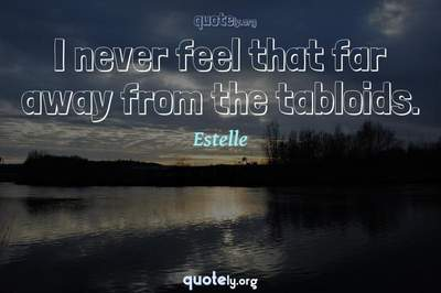 Photo Quote of I never feel that far away from the tabloids.