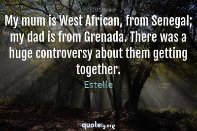 Photo Quote of My mum is West African, from Senegal; my dad is from Grenada. There was a huge controversy about them getting together.