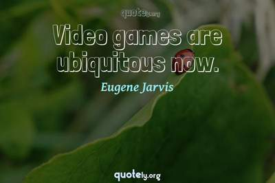 Photo Quote of Video games are ubiquitous now.