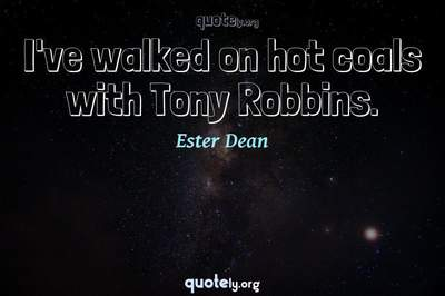 Photo Quote of I've walked on hot coals with Tony Robbins.