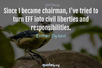 Photo Quote of Since I became chairman, I've tried to turn EFF into civil liberties and responsibilities.