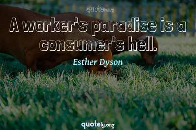 Photo Quote of A worker's paradise is a consumer's hell.