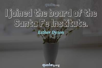 Photo Quote of I joined the board of the Santa Fe Institute.