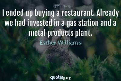 Photo Quote of I ended up buying a restaurant. Already we had invested in a gas station and a metal products plant.