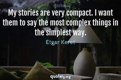 Photo Quote of My stories are very compact. I want them to say the most complex things in the simplest way.