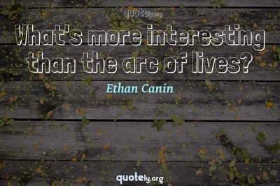 Photo Quote of What's more interesting than the arc of lives?