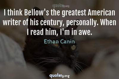 Photo Quote of I think Bellow's the greatest American writer of his century, personally. When I read him, I'm in awe.